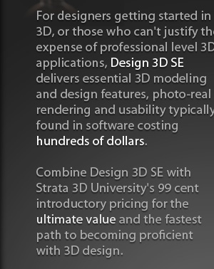 For designers getting started in 3D, or those who cant justify the expense of professional level 3D applications, Design 3D SE delivers essential 3D modeling and design features, photo-real rendering and usability found in more expensive software.