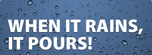 When it Rains, it Pours!